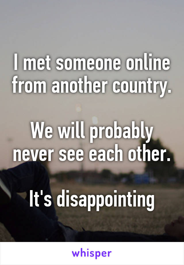 I met someone online from another country.  We will probably never see each other.  It's disappointing