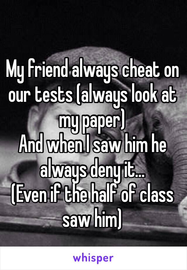 My friend always cheat on our tests (always look at my paper)  And when I saw him he always deny it... (Even if the half of class saw him)