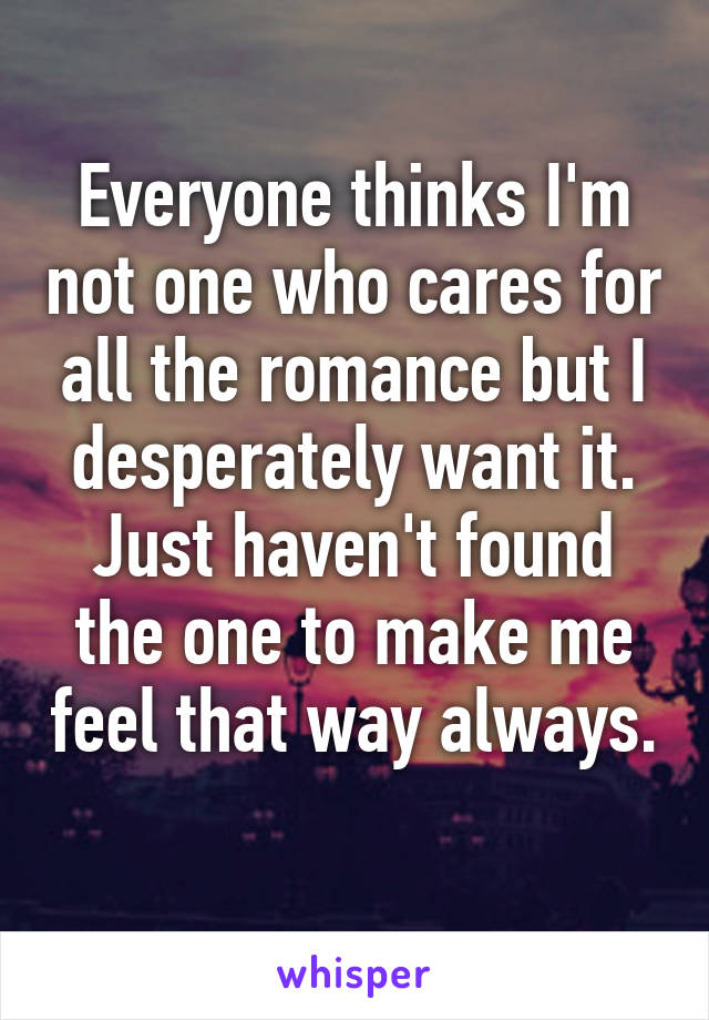 Everyone thinks I'm not one who cares for all the romance but I desperately want it. Just haven't found the one to make me feel that way always.