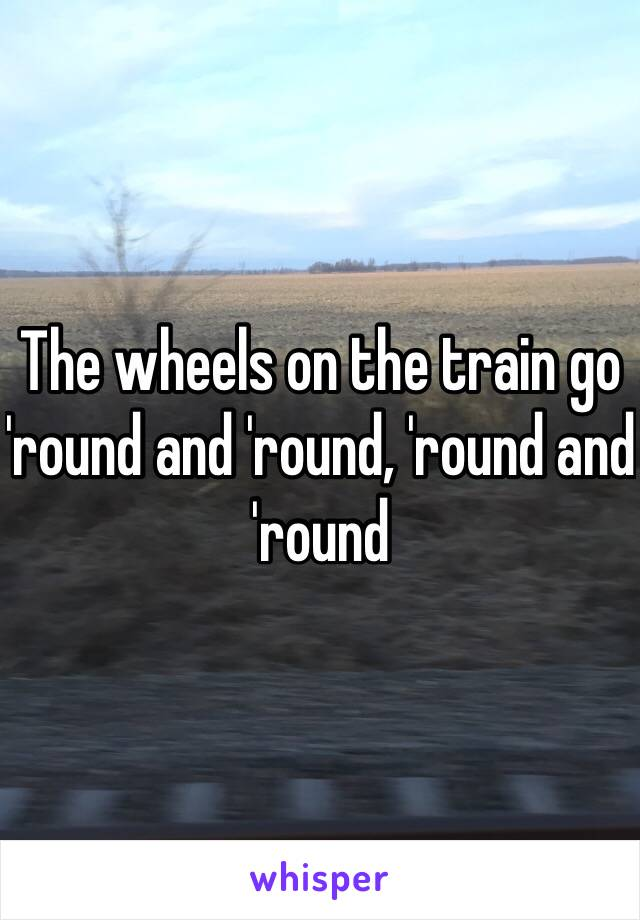 The wheels on the train go 'round and 'round, 'round and 'round