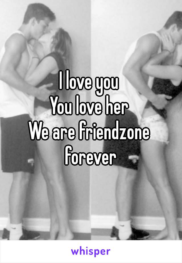 I love you You love her We are friendzone forever
