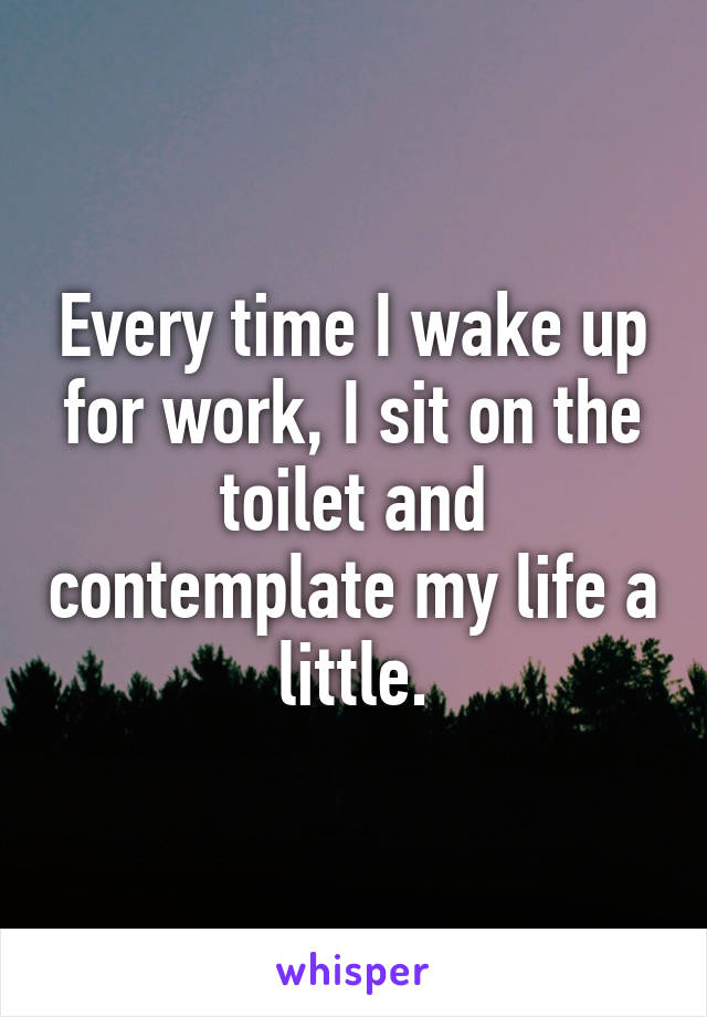 Every time I wake up for work, I sit on the toilet and contemplate my life a little.