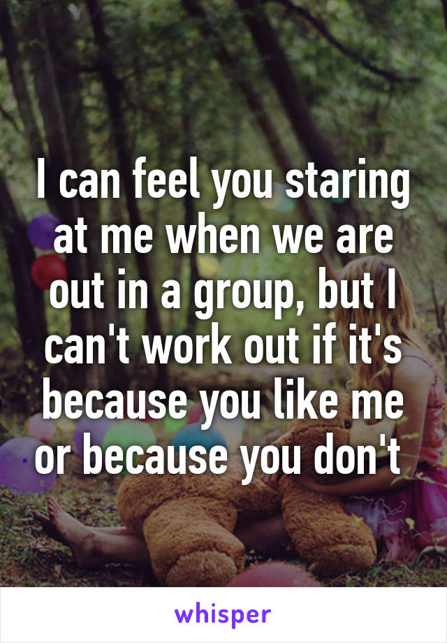I can feel you staring at me when we are out in a group, but I can't work out if it's because you like me or because you don't