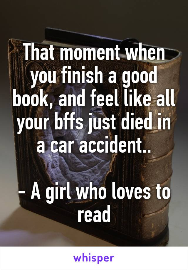 That moment when you finish a good book, and feel like all your bffs just died in a car accident..  - A girl who loves to read