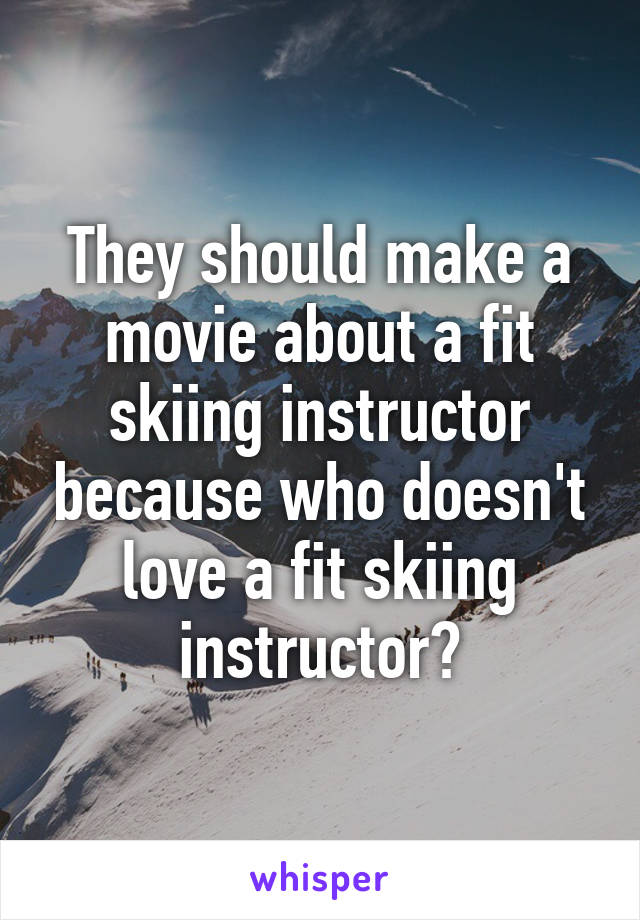 They should make a movie about a fit skiing instructor because who doesn't love a fit skiing instructor?