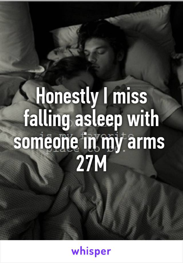 Honestly I miss falling asleep with someone in my arms  27M