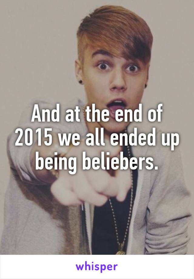 And at the end of 2015 we all ended up being beliebers.