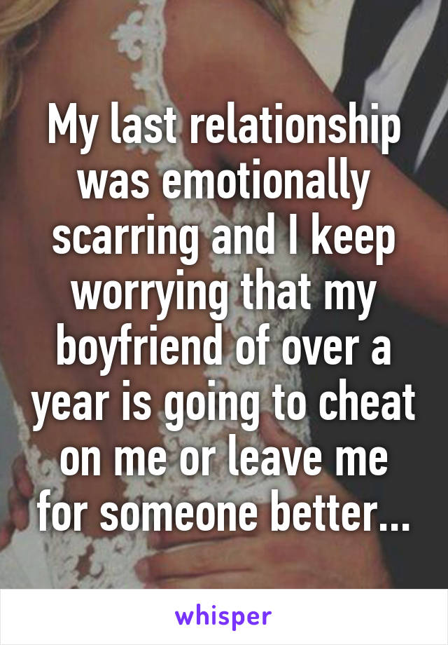 My last relationship was emotionally scarring and I keep worrying that my boyfriend of over a year is going to cheat on me or leave me for someone better...