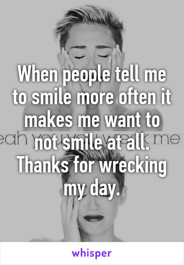 When people tell me to smile more often it makes me want to not smile at all. Thanks for wrecking my day.