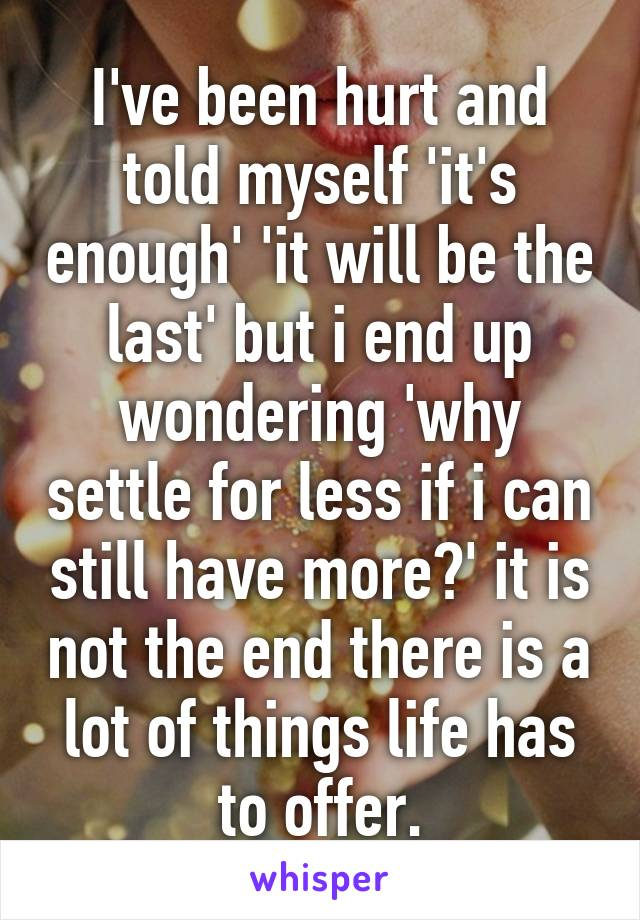 I've been hurt and told myself 'it's enough' 'it will be the last' but i end up wondering 'why settle for less if i can still have more?' it is not the end there is a lot of things life has to offer.