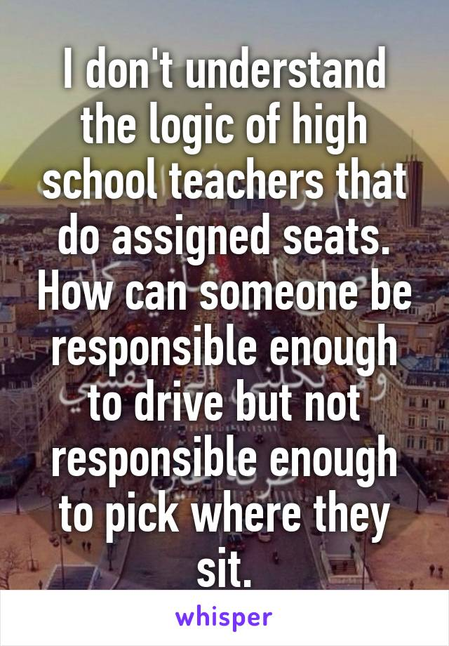 I don't understand the logic of high school teachers that do assigned seats. How can someone be responsible enough to drive but not responsible enough to pick where they sit.