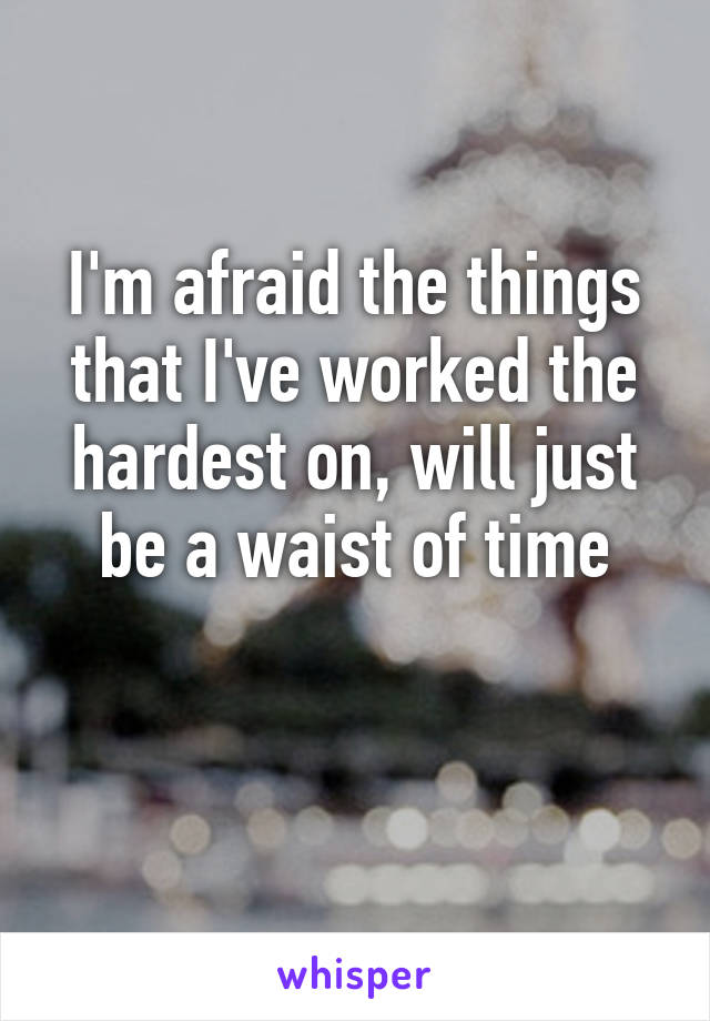 I'm afraid the things that I've worked the hardest on, will just be a waist of time