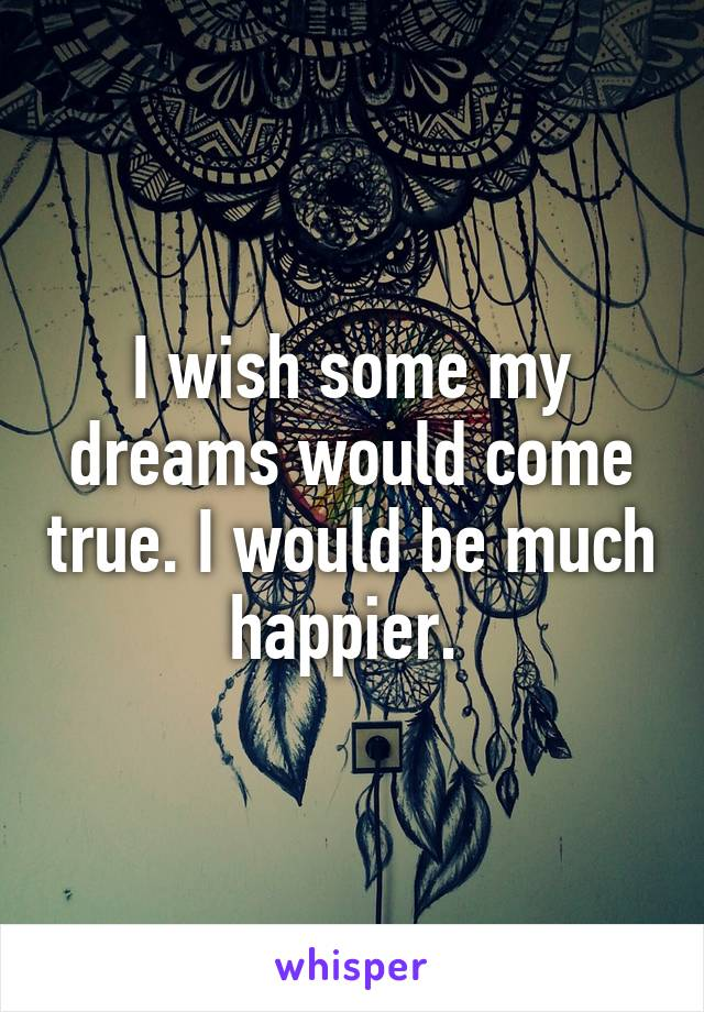 I wish some my dreams would come true. I would be much happier.