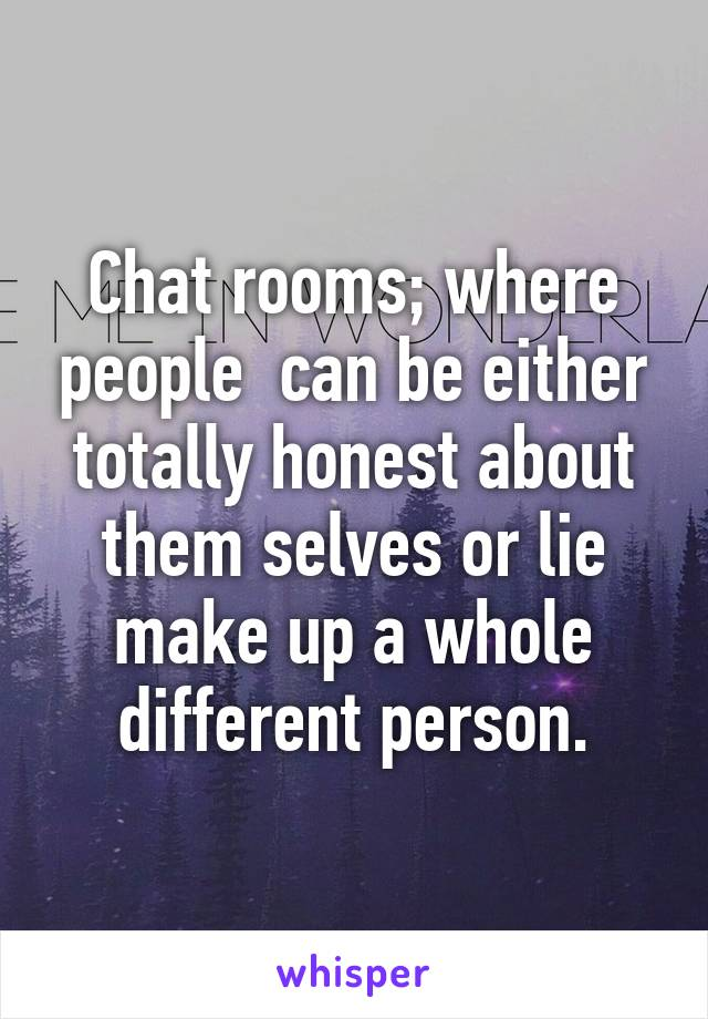 Chat rooms; where people  can be either totally honest about them selves or lie make up a whole different person.
