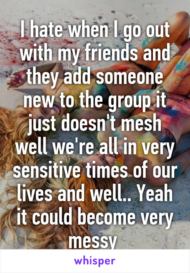 I hate when I go out with my friends and they add someone new to the group it just doesn't mesh well we're all in very sensitive times of our lives and well.. Yeah it could become very messy