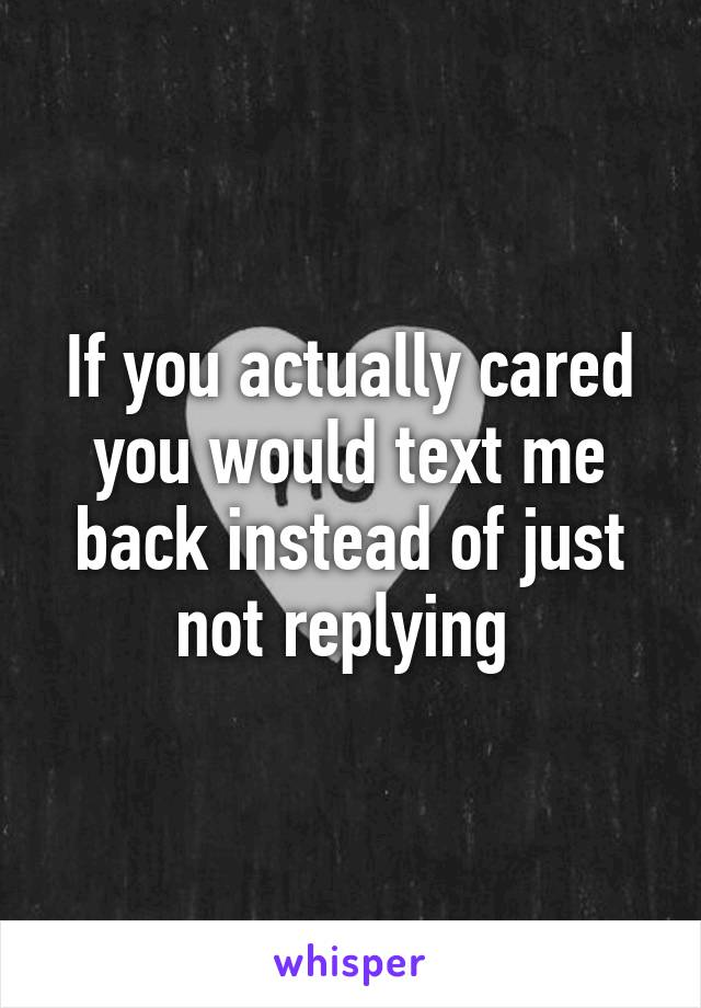 If you actually cared you would text me back instead of just not replying