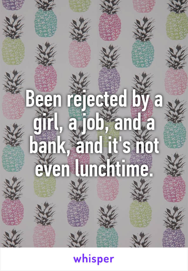 Been rejected by a girl, a job, and a bank, and it's not even lunchtime.
