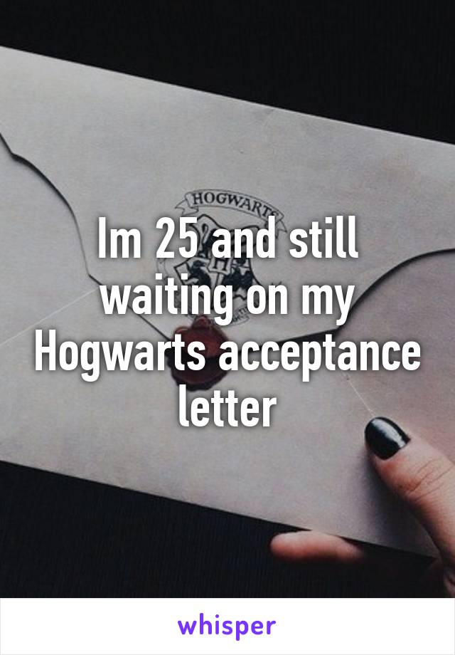 Im 25 and still waiting on my Hogwarts acceptance letter