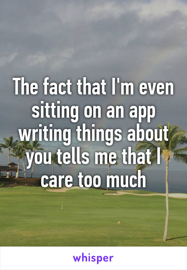 The fact that I'm even sitting on an app writing things about you tells me that I care too much