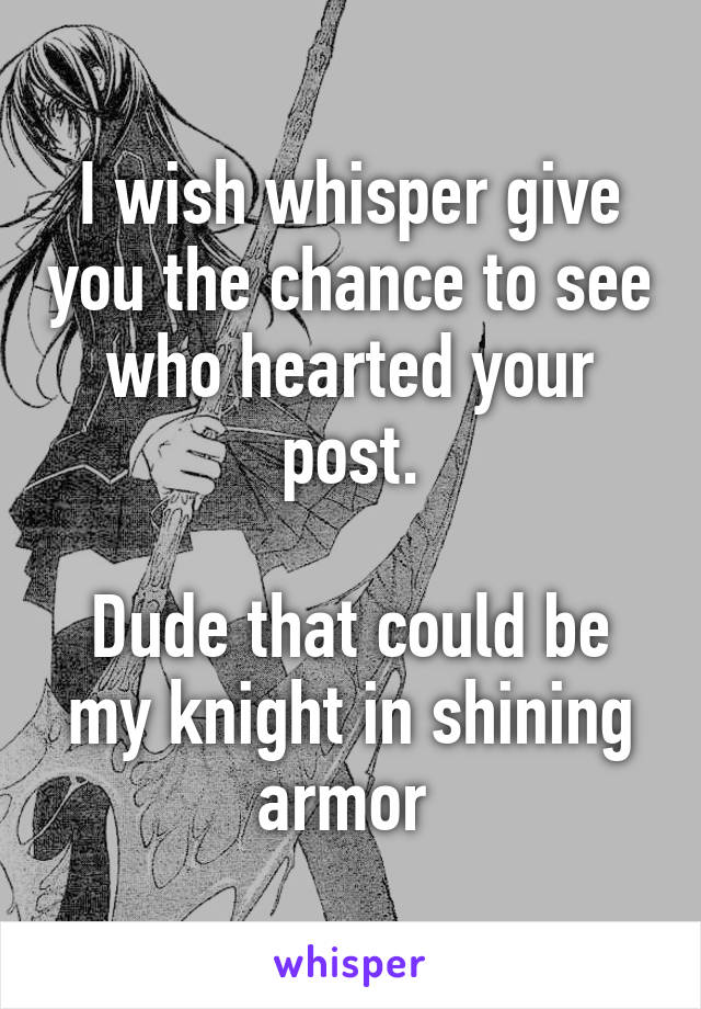 I wish whisper give you the chance to see who hearted your post.  Dude that could be my knight in shining armor