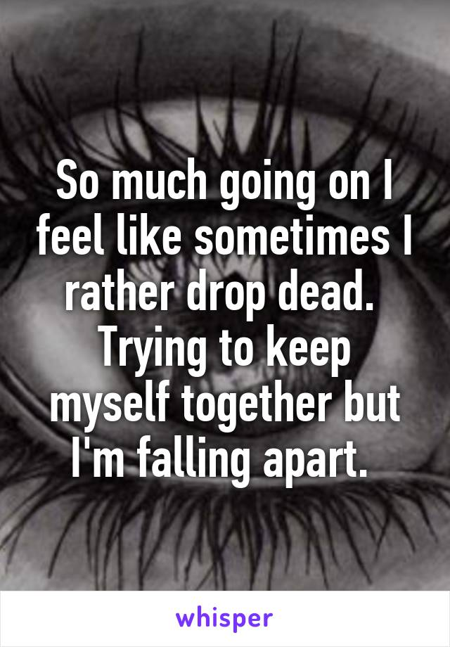 So much going on I feel like sometimes I rather drop dead.  Trying to keep myself together but I'm falling apart.