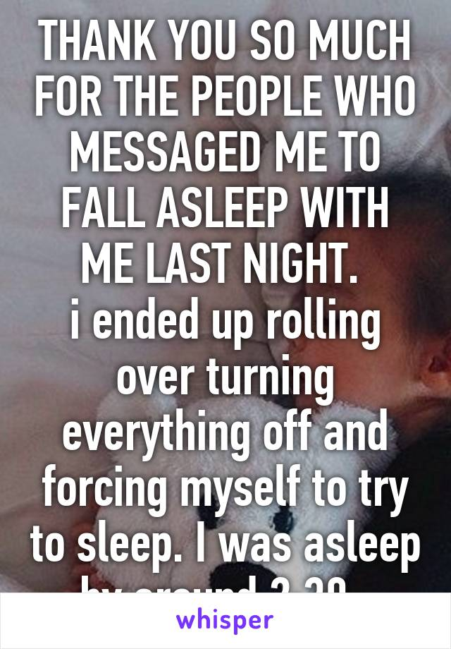 THANK YOU SO MUCH FOR THE PEOPLE WHO MESSAGED ME TO FALL ASLEEP WITH ME LAST NIGHT.  i ended up rolling over turning everything off and forcing myself to try to sleep. I was asleep by around 2:30.
