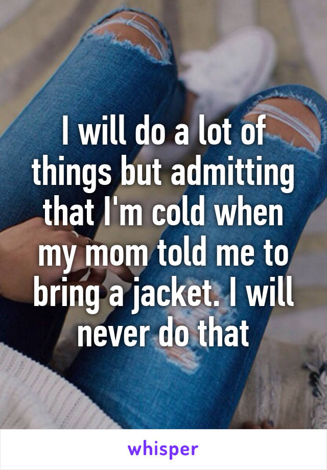 I will do a lot of things but admitting that I'm cold when my mom told me to bring a jacket. I will never do that