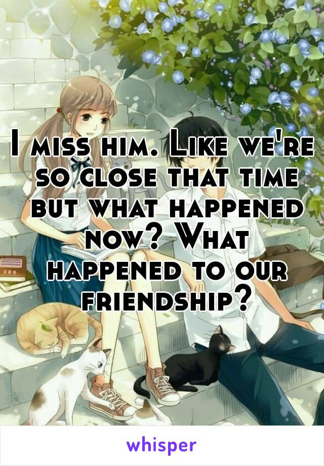 I miss him. Like we're so close that time but what happened now? What happened to our friendship?