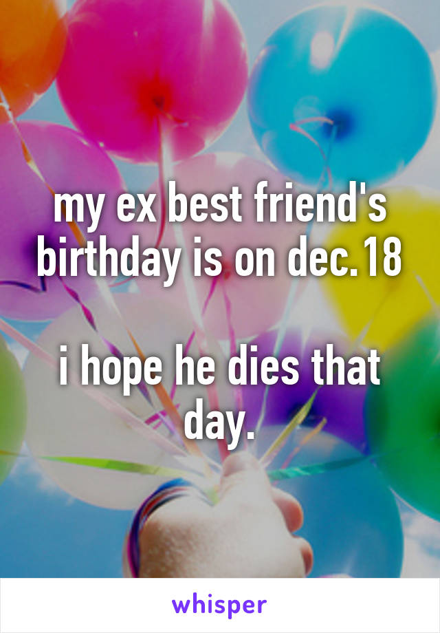 my ex best friend's birthday is on dec.18  i hope he dies that day.