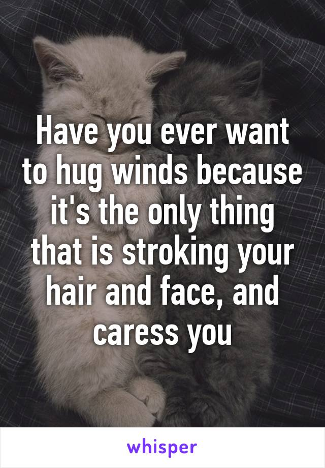 Have you ever want to hug winds because it's the only thing that is stroking your hair and face, and caress you