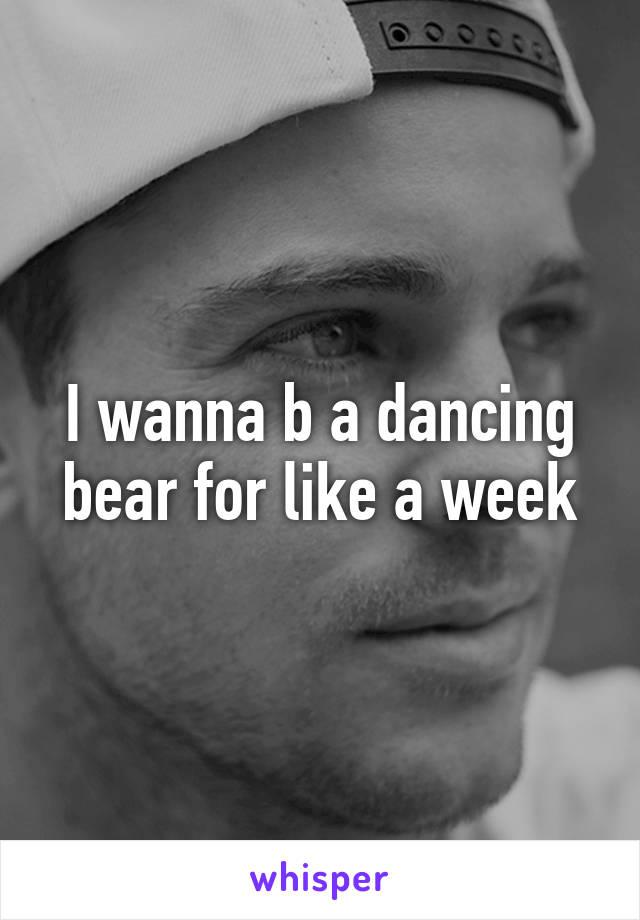 I wanna b a dancing bear for like a week