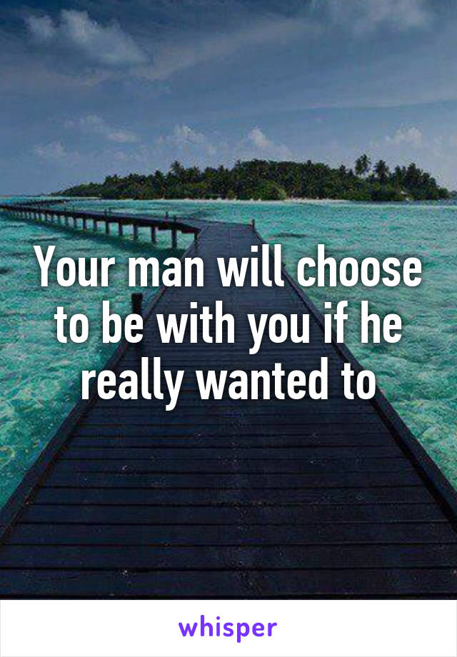 Your man will choose to be with you if he really wanted to