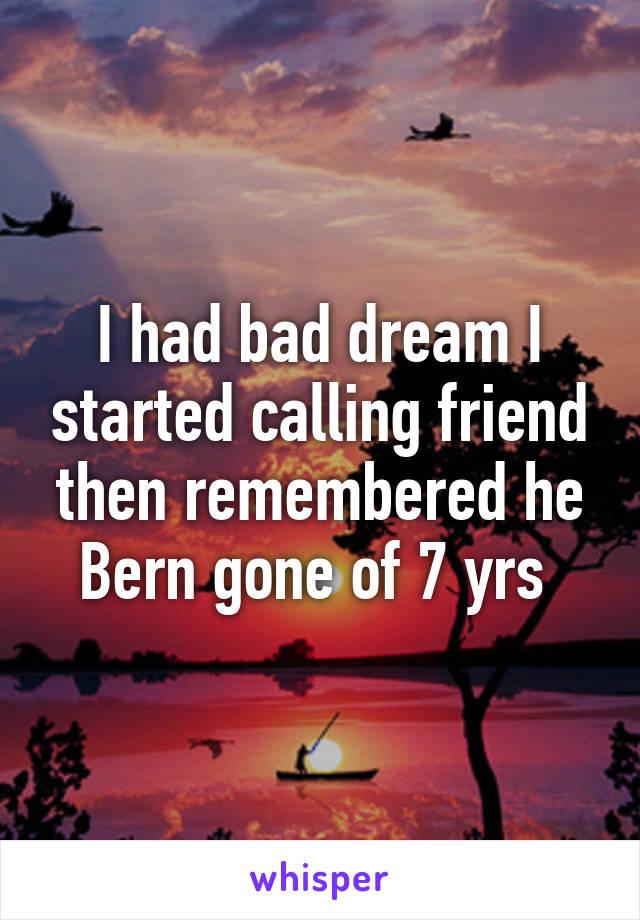 I had bad dream I started calling friend then remembered he Bern gone of 7 yrs