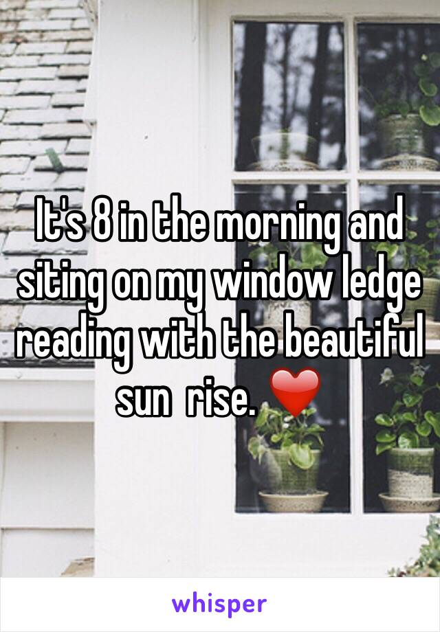 It's 8 in the morning and siting on my window ledge reading with the beautiful sun  rise. ❤️