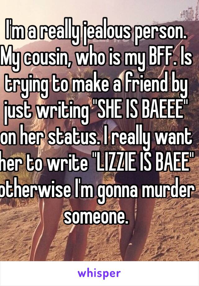 """I'm a really jealous person. My cousin, who is my BFF. Is trying to make a friend by just writing """"SHE IS BAEEE"""" on her status. I really want her to write """"LIZZIE IS BAEE"""" otherwise I'm gonna murder someone."""