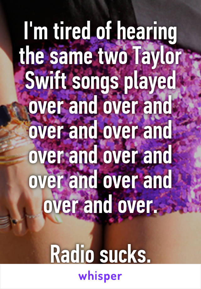 I'm tired of hearing the same two Taylor Swift songs played over and over and over and over and over and over and over and over and over and over.  Radio sucks.