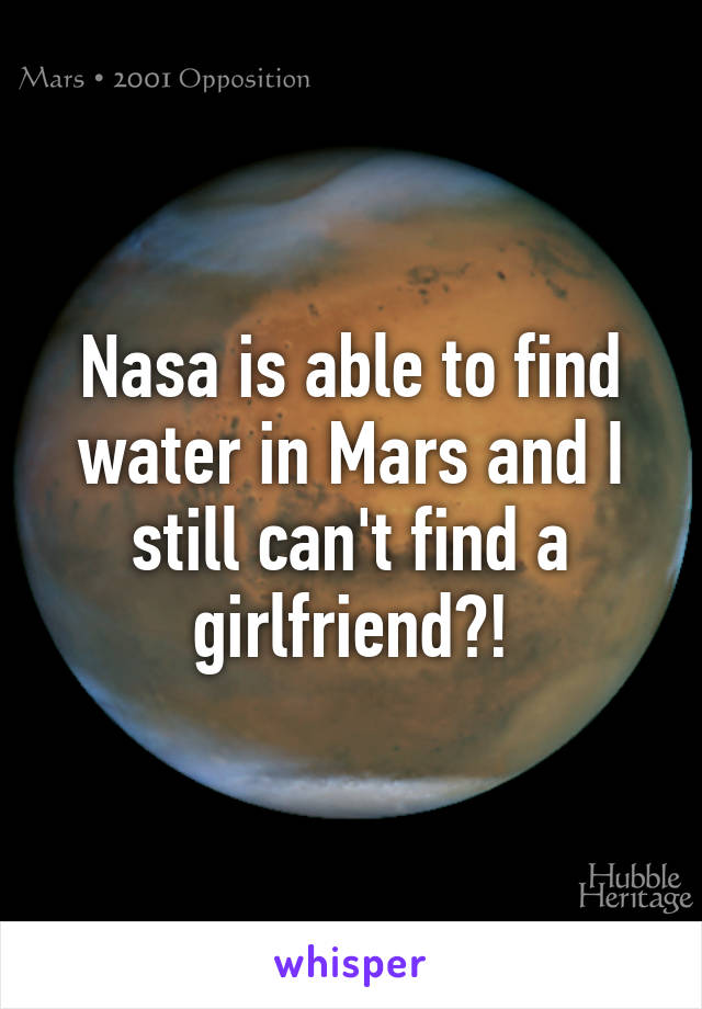 Nasa is able to find water in Mars and I still can't find a girlfriend?!