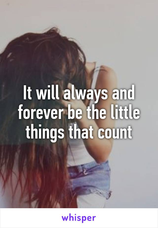 It will always and forever be the little things that count