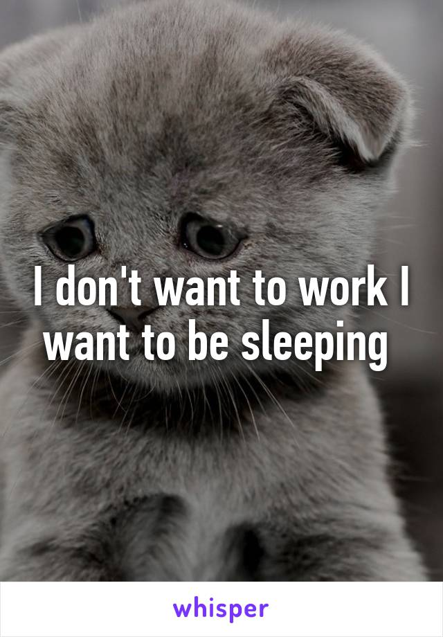 I don't want to work I want to be sleeping