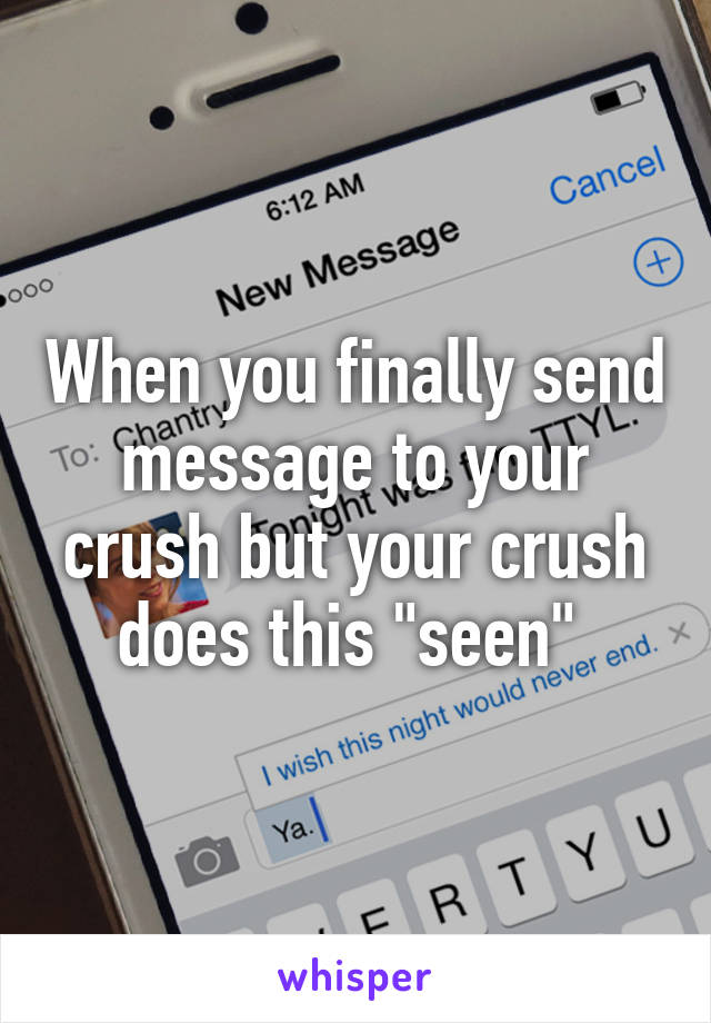 "When you finally send message to your crush but your crush does this ""seen"""