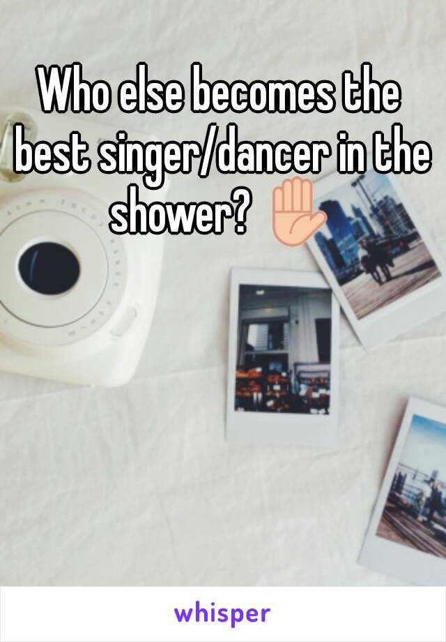 Who else becomes the best singer/dancer in the shower? ✋