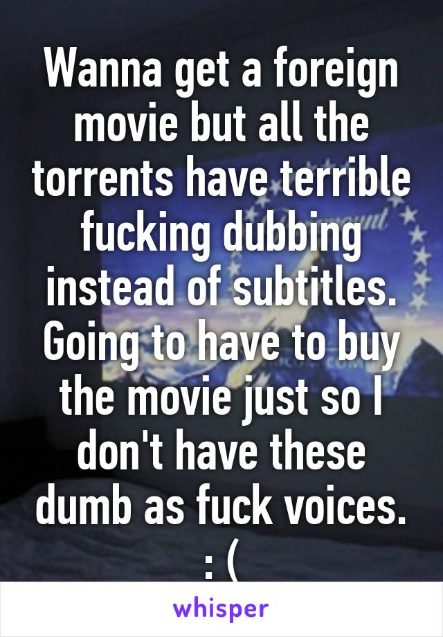 Wanna get a foreign movie but all the torrents have terrible fucking dubbing instead of subtitles. Going to have to buy the movie just so I don't have these dumb as fuck voices. : (