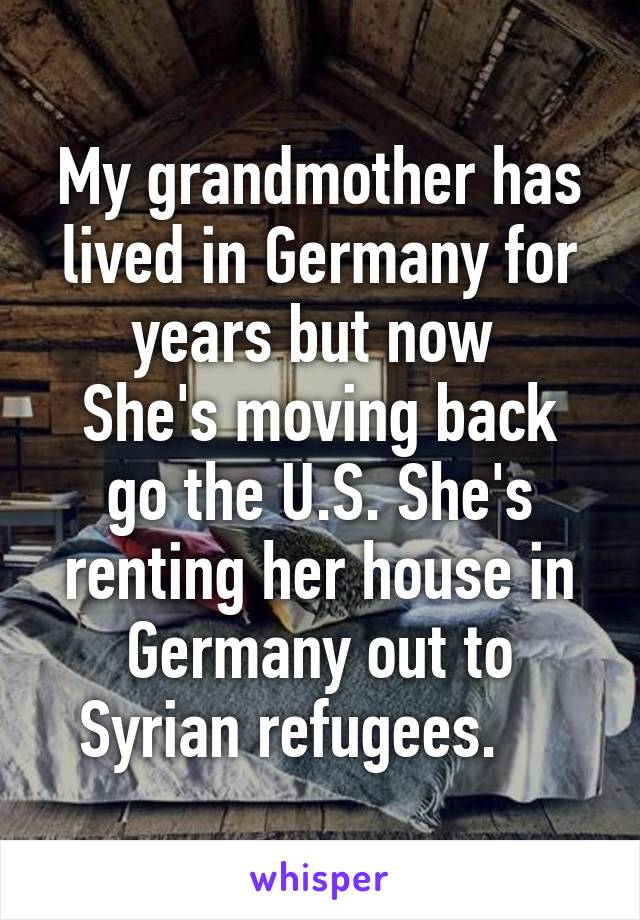 My grandmother has lived in Germany for years but now  She's moving back go the U.S. She's renting her house in Germany out to Syrian refugees.
