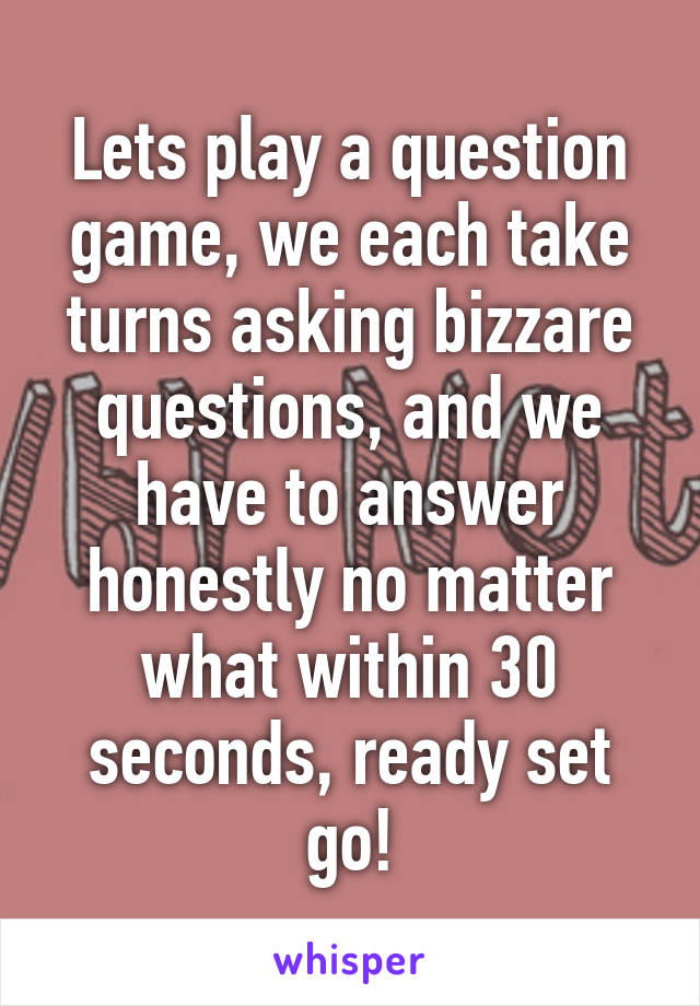 Lets play a question game, we each take turns asking bizzare questions, and we have to answer honestly no matter what within 30 seconds, ready set go!
