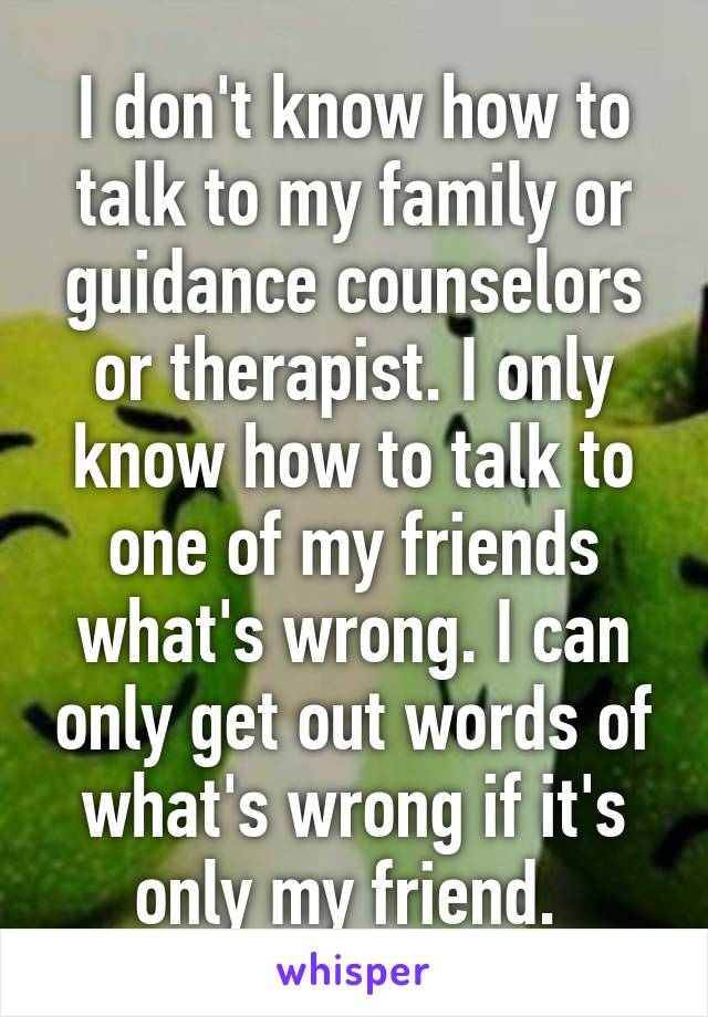 I don't know how to talk to my family or guidance counselors or therapist. I only know how to talk to one of my friends what's wrong. I can only get out words of what's wrong if it's only my friend.