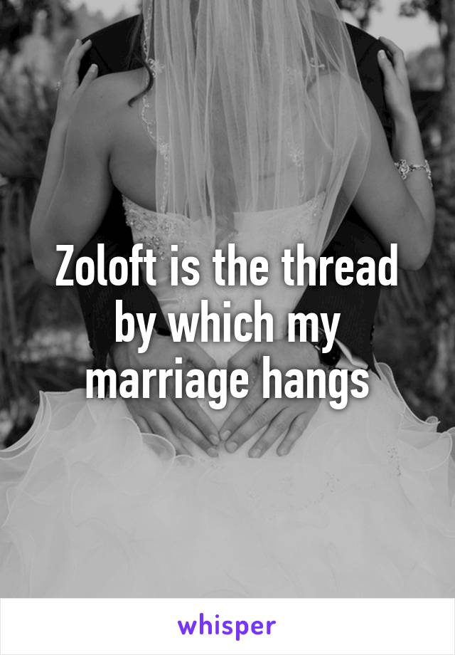 Zoloft is the thread by which my marriage hangs