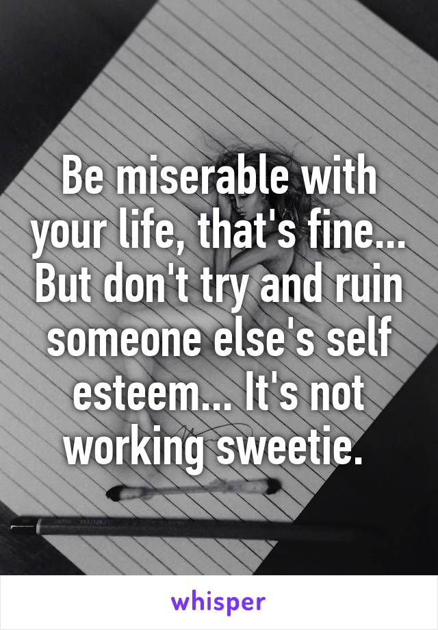 Be miserable with your life, that's fine... But don't try and ruin someone else's self esteem... It's not working sweetie.