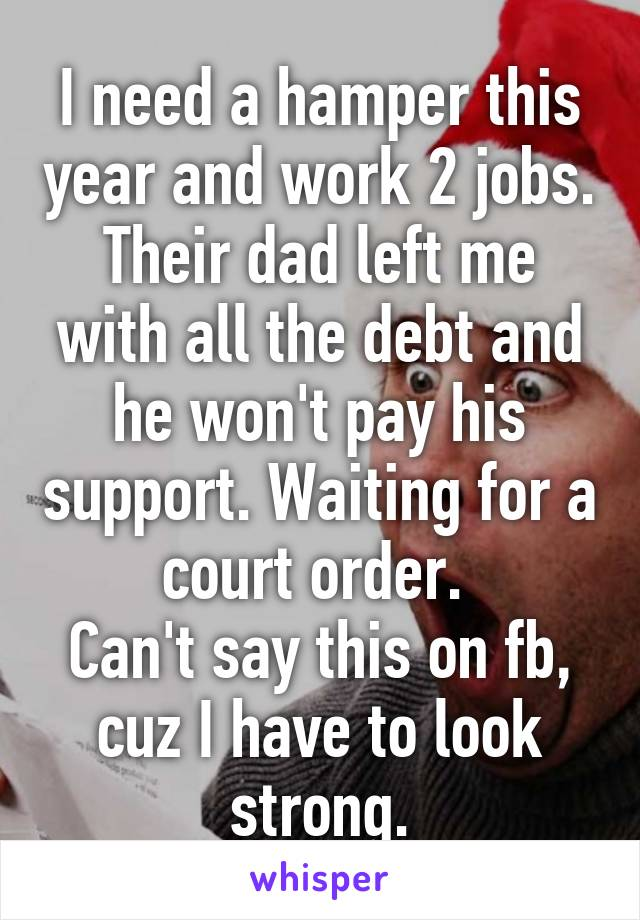 I need a hamper this year and work 2 jobs. Their dad left me with all the debt and he won't pay his support. Waiting for a court order.  Can't say this on fb, cuz I have to look strong.