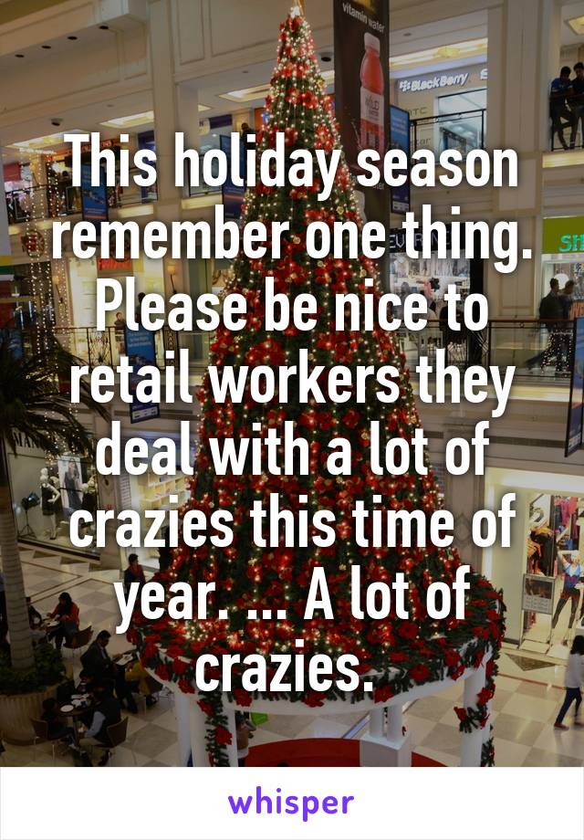 This holiday season remember one thing. Please be nice to retail workers they deal with a lot of crazies this time of year. ... A lot of crazies.