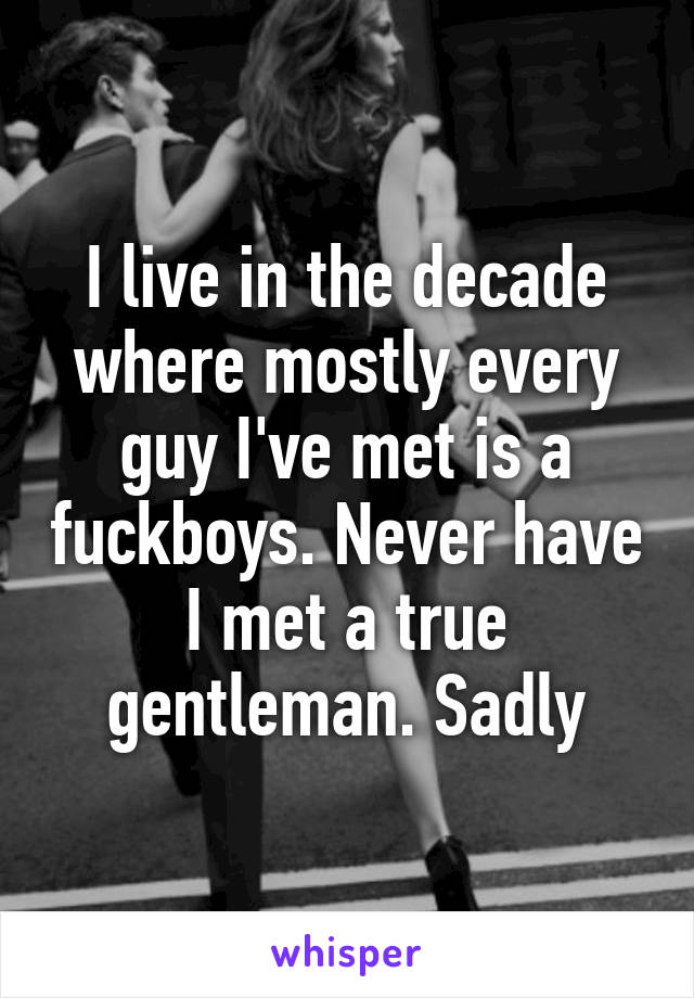 I live in the decade where mostly every guy I've met is a fuckboys. Never have I met a true gentleman. Sadly